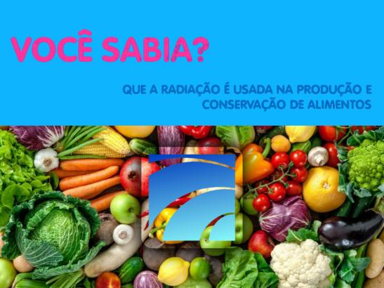 VOCÊ SABIA? Uso da radiação na produção e conservação de alimentos
